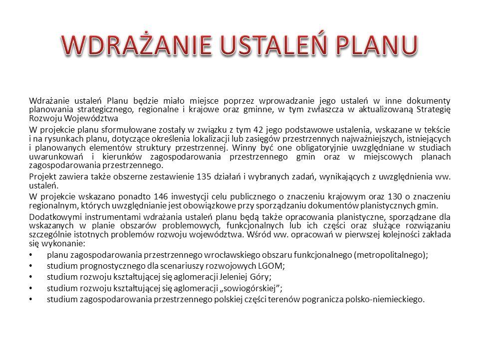 Wdrażanie ustaleń Planu będzie miało miejsce poprzez wprowadzanie jego ustaleń w inne dokumenty planowania strategicznego, regionalne i krajowe oraz gminne, w tym zwłaszcza w aktualizowaną Strategię Rozwoju Województwa W projekcie planu sformułowane zostały w związku z tym 42 jego podstawowe ustalenia, wskazane w tekście i na rysunkach planu, dotyczące określenia lokalizacji lub zasięgów przestrzennych najważniejszych, istniejących i planowanych elementów struktury przestrzennej.