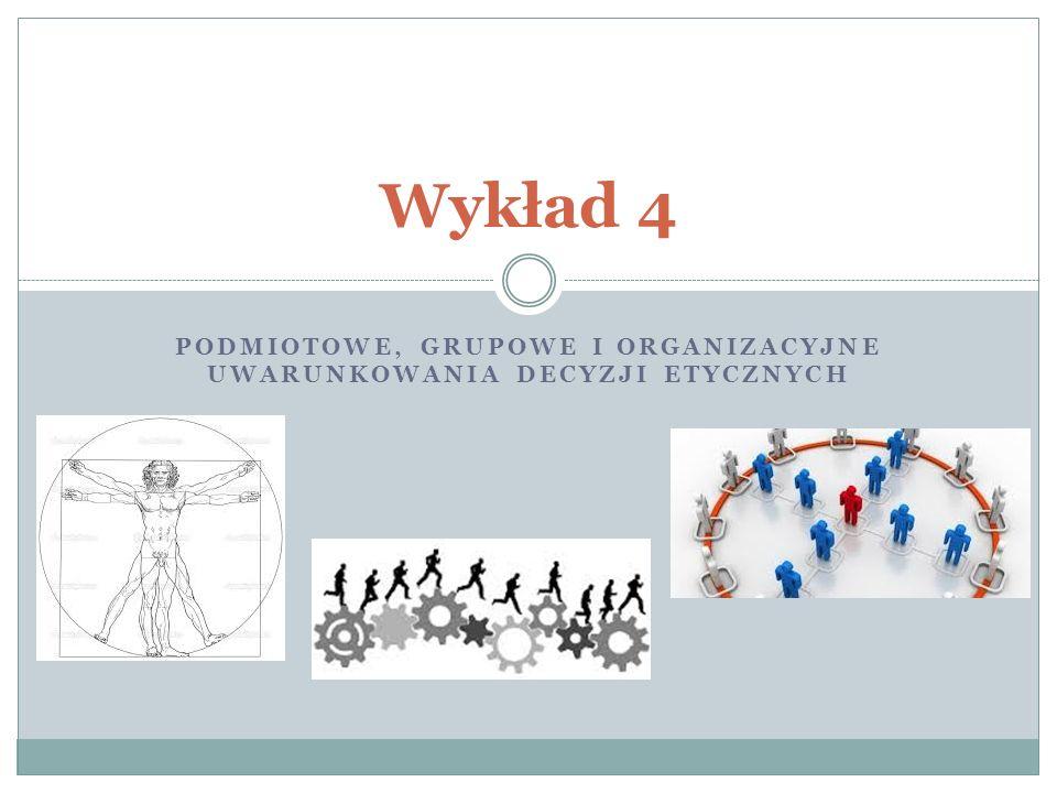 PODMIOTOWE, GRUPOWE I ORGANIZACYJNE UWARUNKOWANIA DECYZJI ETYCZNYCH Wykład 4