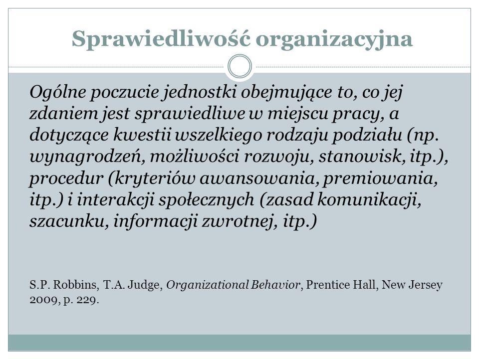 Sprawiedliwość organizacyjna Ogólne poczucie jednostki obejmujące to, co jej zdaniem jest sprawiedliwe w miejscu pracy, a dotyczące kwestii wszelkiego rodzaju podziału (np.