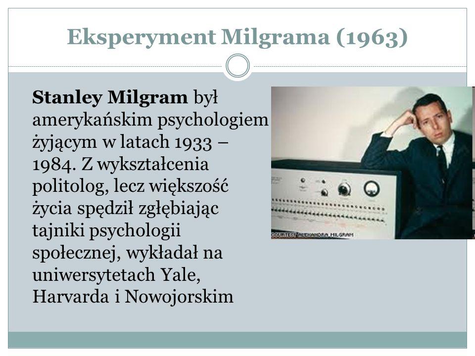 Eksperyment Milgrama (1963) Stanley Milgram był amerykańskim psychologiem żyjącym w latach 1933 – 1984.