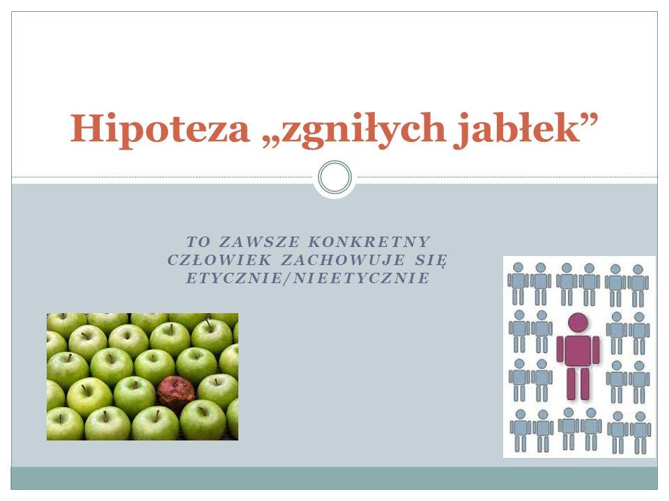 """TO ZAWSZE KONKRETNY CZŁOWIEK ZACHOWUJE SIĘ ETYCZNIE/NIEETYCZNIE Hipoteza """"zgniłych jabłek"""