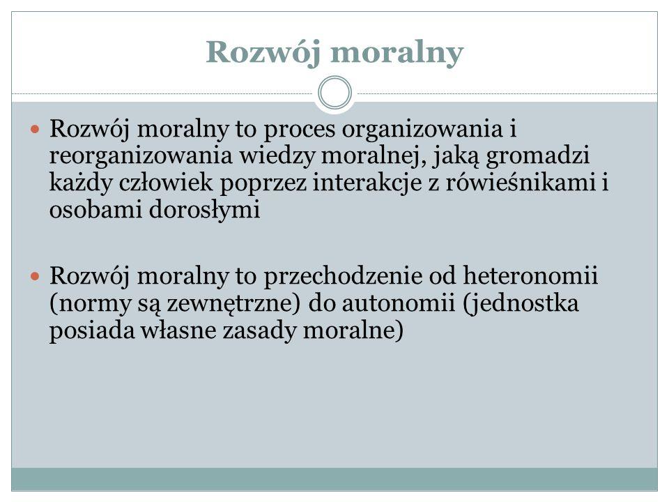 Rozwój moralny Rozwój moralny to proces organizowania i reorganizowania wiedzy moralnej, jaką gromadzi każdy człowiek poprzez interakcje z rówieśnikami i osobami dorosłymi Rozwój moralny to przechodzenie od heteronomii (normy są zewnętrzne) do autonomii (jednostka posiada własne zasady moralne)