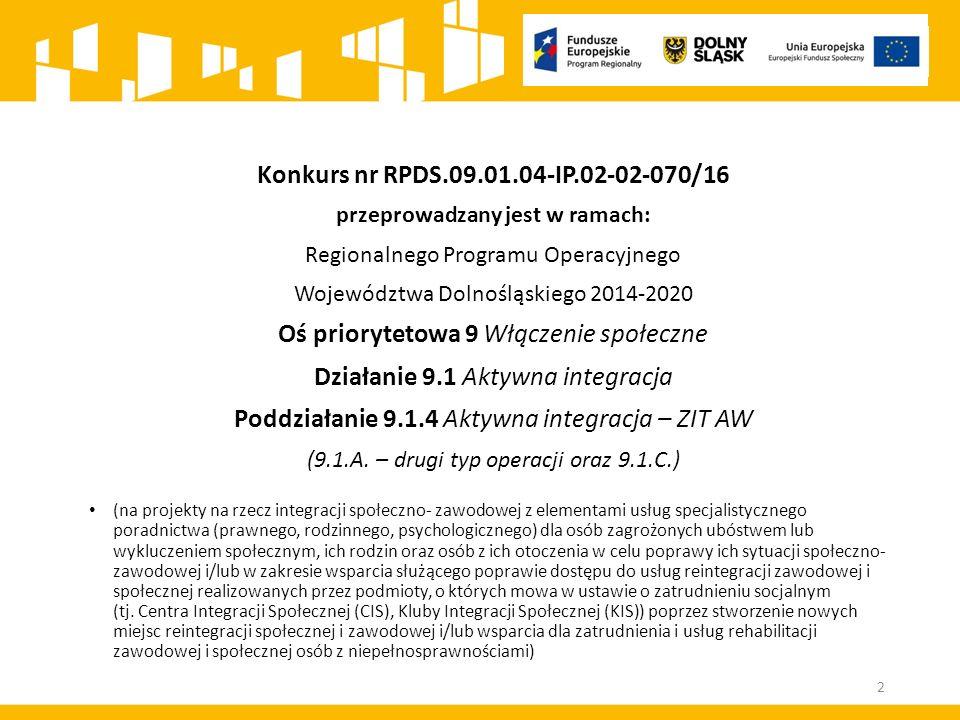 Konkurs nr RPDS.09.01.04-IP.02-02-070/16 przeprowadzany jest w ramach: Regionalnego Programu Operacyjnego Województwa Dolnośląskiego 2014-2020 Oś priorytetowa 9 Włączenie społeczne Działanie 9.1 Aktywna integracja Poddziałanie 9.1.4 Aktywna integracja – ZIT AW (9.1.A.