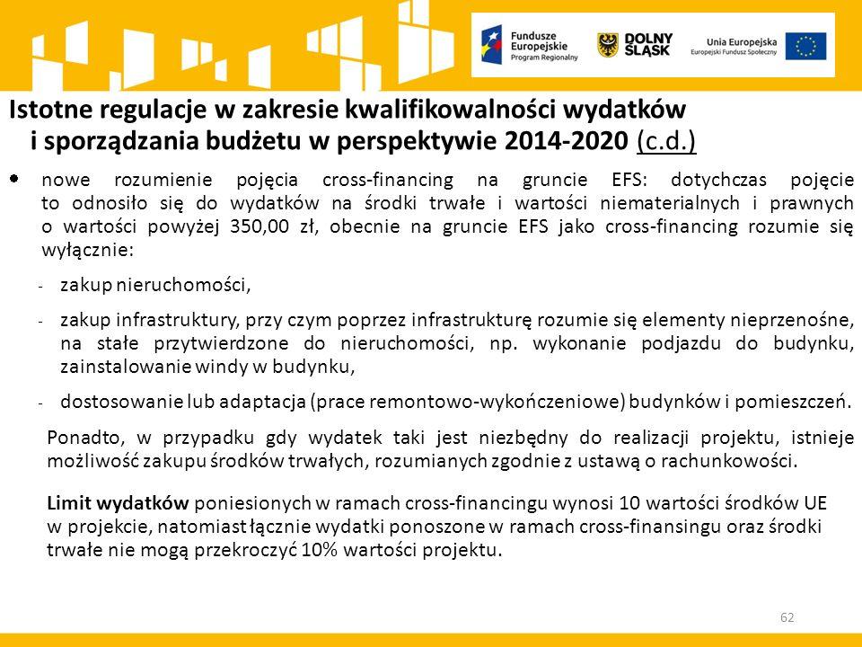 Istotne regulacje w zakresie kwalifikowalności wydatków i sporządzania budżetu w perspektywie 2014-2020 (c.d.)  nowe rozumienie pojęcia cross-financing na gruncie EFS: dotychczas pojęcie to odnosiło się do wydatków na środki trwałe i wartości niematerialnych i prawnych o wartości powyżej 350,00 zł, obecnie na gruncie EFS jako cross-financing rozumie się wyłącznie: - zakup nieruchomości, - zakup infrastruktury, przy czym poprzez infrastrukturę rozumie się elementy nieprzenośne, na stałe przytwierdzone do nieruchomości, np.