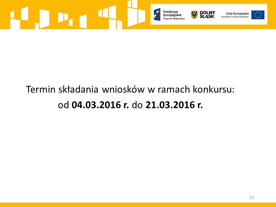 Termin składania wniosków w ramach konkursu: od 04.03.2016 r. do 21.03.2016 r. 67