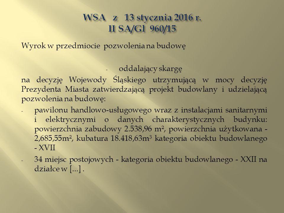 Wyrok w przedmiocie pozwolenia na budowę - oddalający skargę na decyzję Wojewody Śląskiego utrzymującą w mocy decyzję Prezydenta Miasta zatwierdzającą projekt budowlany i udzielającą pozwolenia na budowę: - pawilonu handlowo-usługowego wraz z instalacjami sanitarnymi i elektrycznymi o danych charakterystycznych budynku: powierzchnia zabudowy 2.538,96 m², powierzchnia użytkowana - 2,685,55m², kubatura 18.418,63m³ kategoria obiektu budowlanego - XVII - 34 miejsc postojowych - kategoria obiektu budowlanego - XXII na działce w [...].