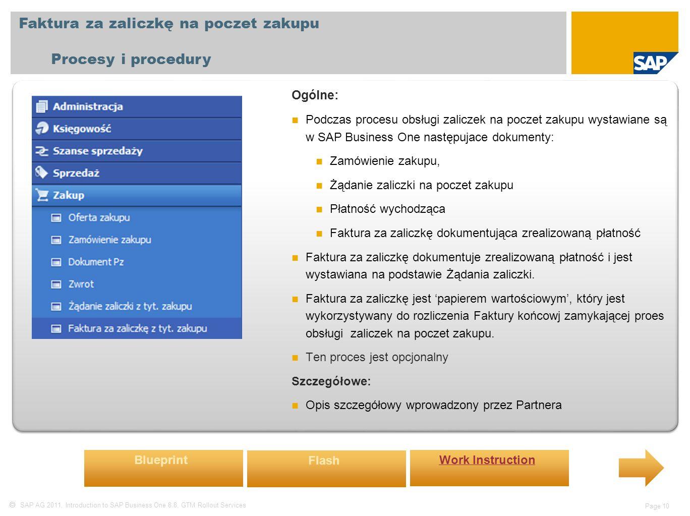  SAP AG 2011, Introduction to SAP Business One 8.8, GTM Rollout Services Page 10 Faktura za zaliczkę na poczet zakupu Procesy i procedury Ogólne: Podczas procesu obsługi zaliczek na poczet zakupu wystawiane są w SAP Business One następujace dokumenty: Zamówienie zakupu, Żądanie zaliczki na poczet zakupu Płatność wychodząca Faktura za zaliczkę dokumentująca zrealizowaną płatność Faktura za zaliczkę dokumentuje zrealizowaną płatność i jest wystawiana na podstawie Żądania zaliczki.