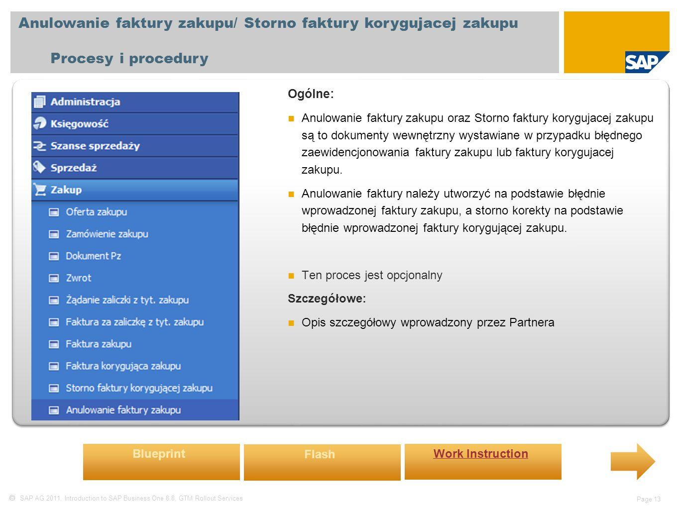  SAP AG 2011, Introduction to SAP Business One 8.8, GTM Rollout Services Page 13 Anulowanie faktury zakupu/ Storno faktury korygujacej zakupu Procesy i procedury Ogólne: Anulowanie faktury zakupu oraz Storno faktury korygujacej zakupu są to dokumenty wewnętrzny wystawiane w przypadku błędnego zaewidencjonowania faktury zakupu lub faktury korygujacej zakupu.