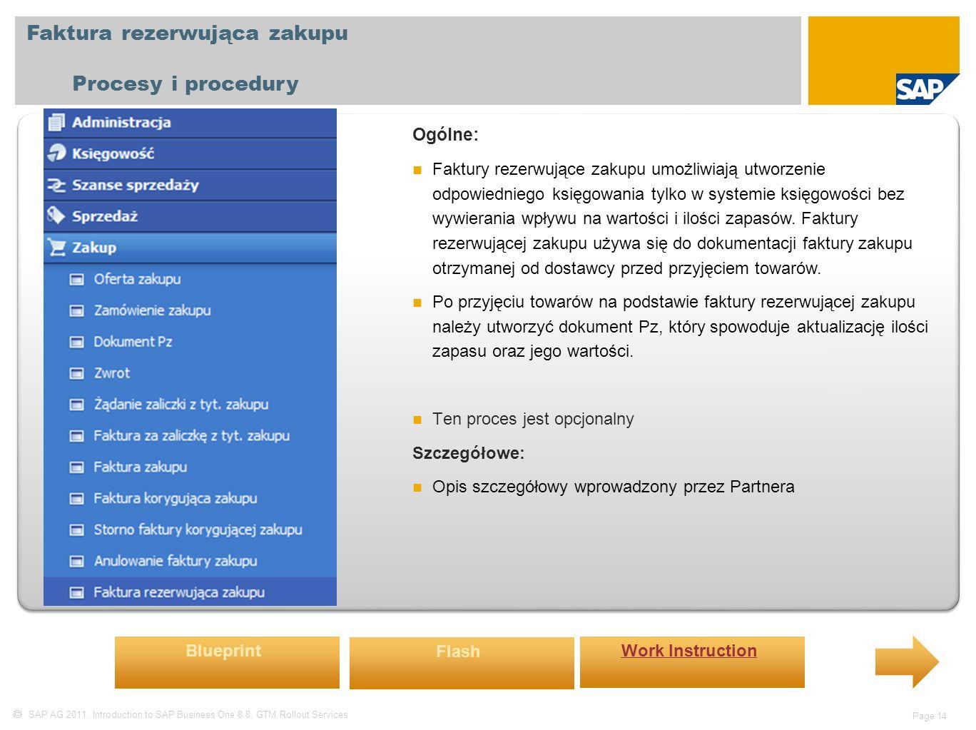  SAP AG 2011, Introduction to SAP Business One 8.8, GTM Rollout Services Page 14 Faktura rezerwująca zakupu Procesy i procedury Ogólne: Faktury rezerwujące zakupu umożliwiają utworzenie odpowiedniego księgowania tylko w systemie księgowości bez wywierania wpływu na wartości i ilości zapasów.