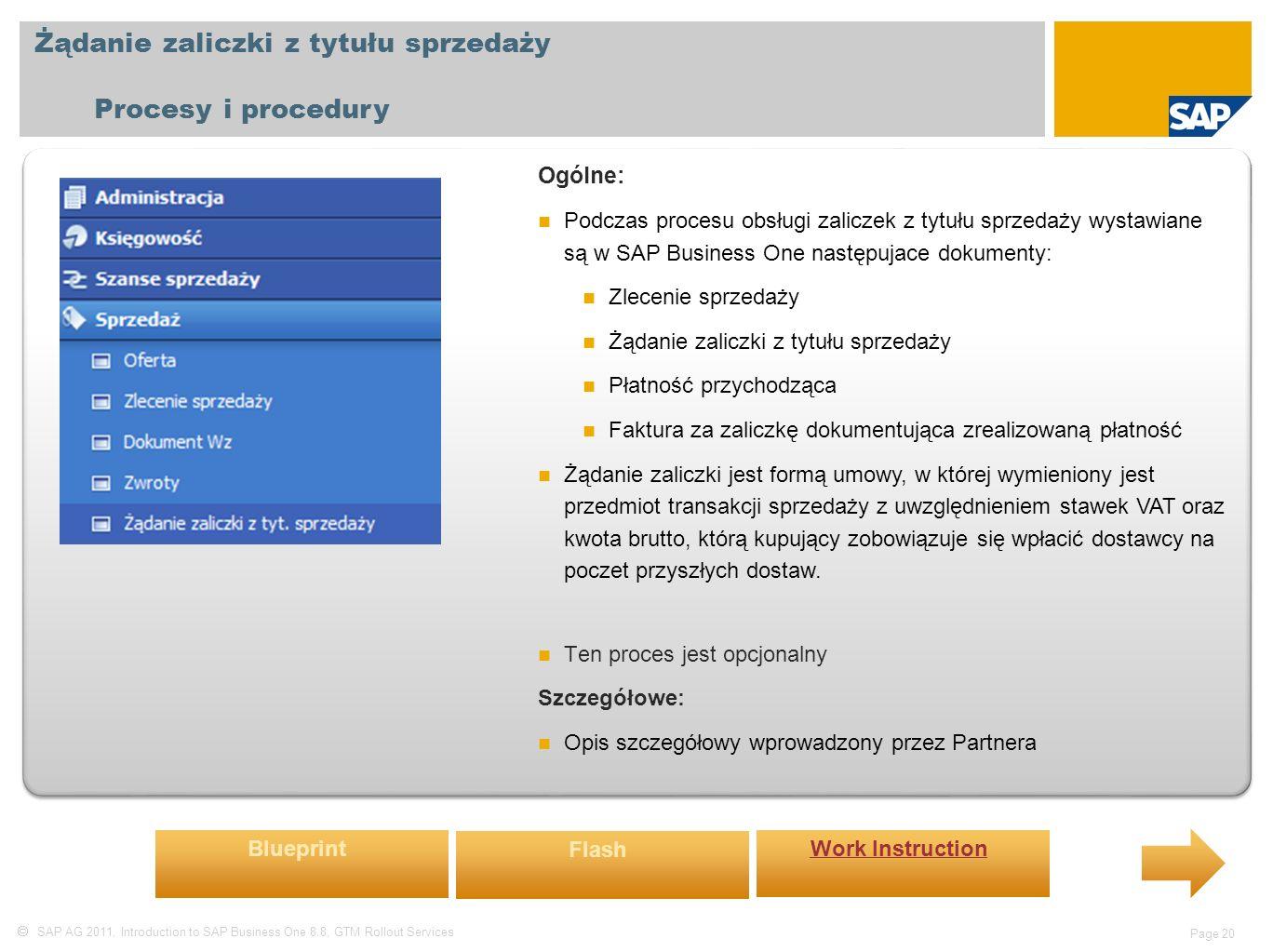  SAP AG 2011, Introduction to SAP Business One 8.8, GTM Rollout Services Page 20 Żądanie zaliczki z tytułu sprzedaży Procesy i procedury Ogólne: Podczas procesu obsługi zaliczek z tytułu sprzedaży wystawiane są w SAP Business One następujace dokumenty: Zlecenie sprzedaży Żądanie zaliczki z tytułu sprzedaży Płatność przychodząca Faktura za zaliczkę dokumentująca zrealizowaną płatność Żądanie zaliczki jest formą umowy, w której wymieniony jest przedmiot transakcji sprzedaży z uwzględnieniem stawek VAT oraz kwota brutto, którą kupujący zobowiązuje się wpłacić dostawcy na poczet przyszłych dostaw.