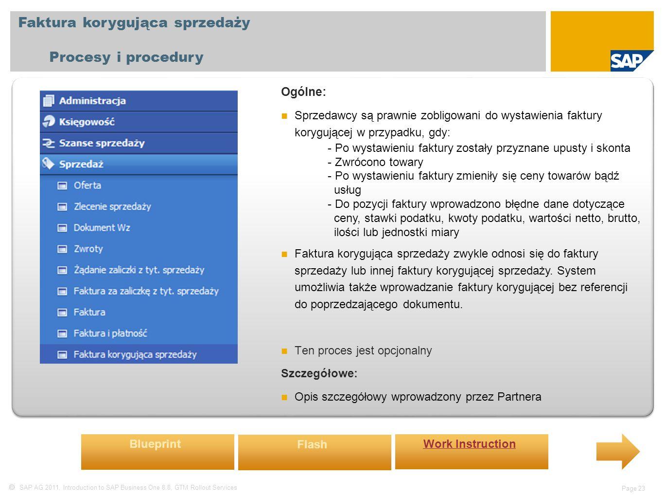  SAP AG 2011, Introduction to SAP Business One 8.8, GTM Rollout Services Page 23 Faktura korygująca sprzedaży Procesy i procedury Ogólne: Sprzedawcy są prawnie zobligowani do wystawienia faktury korygującej w przypadku, gdy: - Po wystawieniu faktury zostały przyznane upusty i skonta - Zwrócono towary - Po wystawieniu faktury zmieniły się ceny towarów bądź usług - Do pozycji faktury wprowadzono błędne dane dotyczące ceny, stawki podatku, kwoty podatku, wartości netto, brutto, ilości lub jednostki miary Faktura korygująca sprzedaży zwykle odnosi się do faktury sprzedaży lub innej faktury korygującej sprzedaży.
