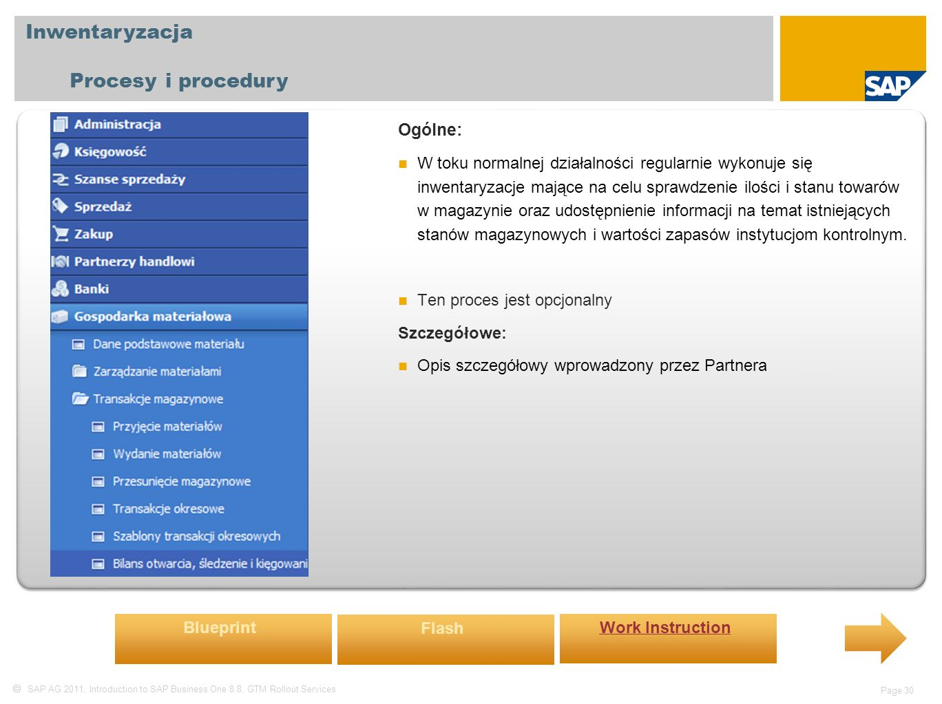  SAP AG 2011, Introduction to SAP Business One 8.8, GTM Rollout Services Page 30 Inwentaryzacja Procesy i procedury Ogólne: W toku normalnej działalności regularnie wykonuje się inwentaryzacje mające na celu sprawdzenie ilości i stanu towarów w magazynie oraz udostępnienie informacji na temat istniejących stanów magazynowych i wartości zapasów instytucjom kontrolnym.