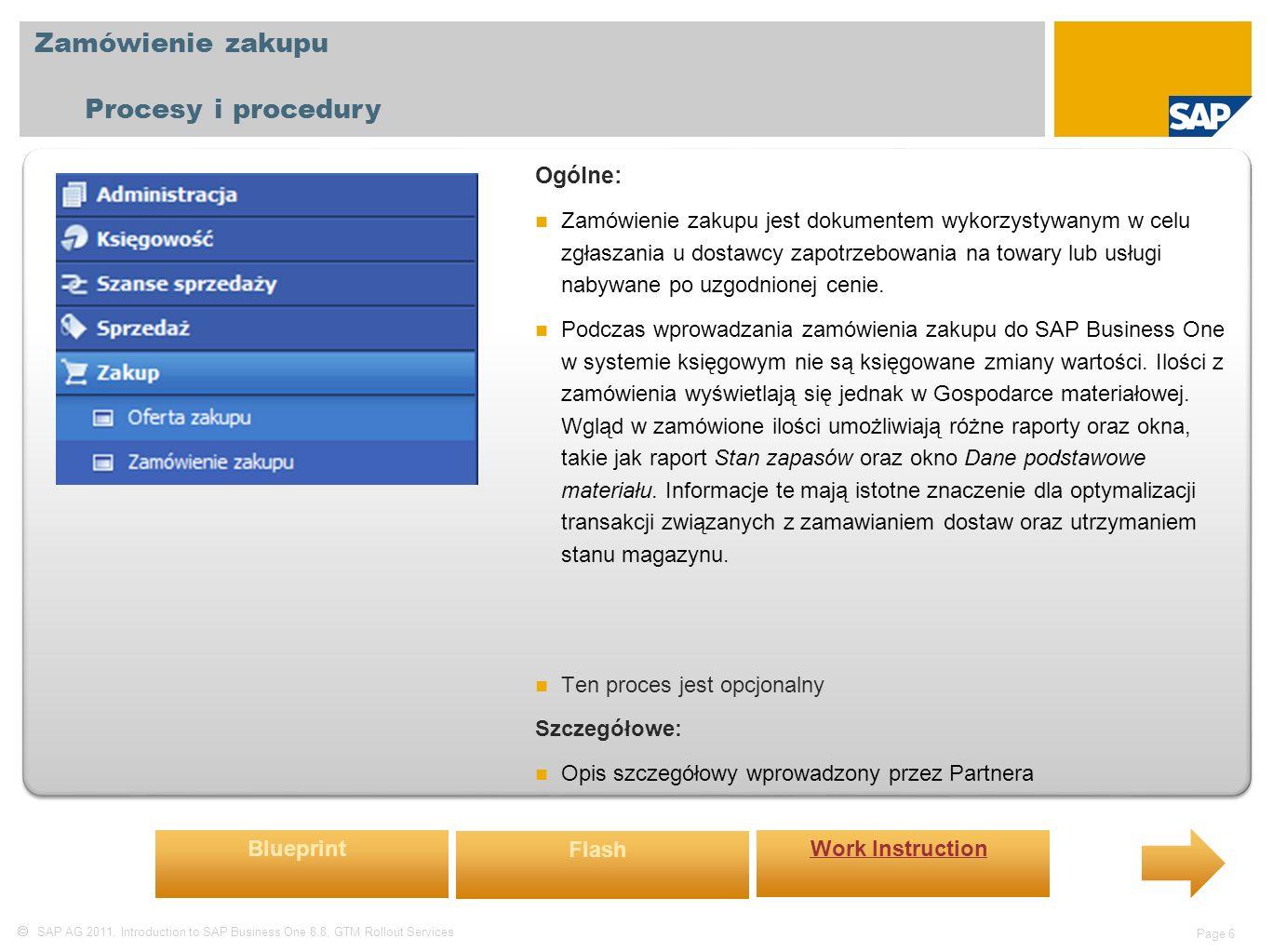  SAP AG 2011, Introduction to SAP Business One 8.8, GTM Rollout Services Page 6 Zamówienie zakupu Procesy i procedury Ogólne: Zamówienie zakupu jest dokumentem wykorzystywanym w celu zgłaszania u dostawcy zapotrzebowania na towary lub usługi nabywane po uzgodnionej cenie.