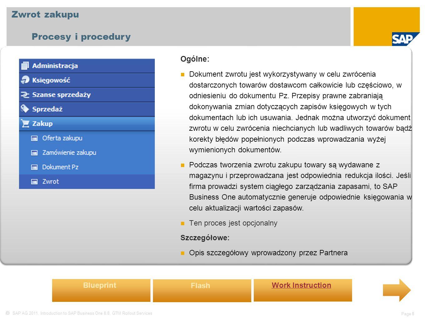  SAP AG 2011, Introduction to SAP Business One 8.8, GTM Rollout Services Page 8 Zwrot zakupu Procesy i procedury Ogólne: Dokument zwrotu jest wykorzystywany w celu zwrócenia dostarczonych towarów dostawcom całkowicie lub częściowo, w odniesieniu do dokumentu Pz.