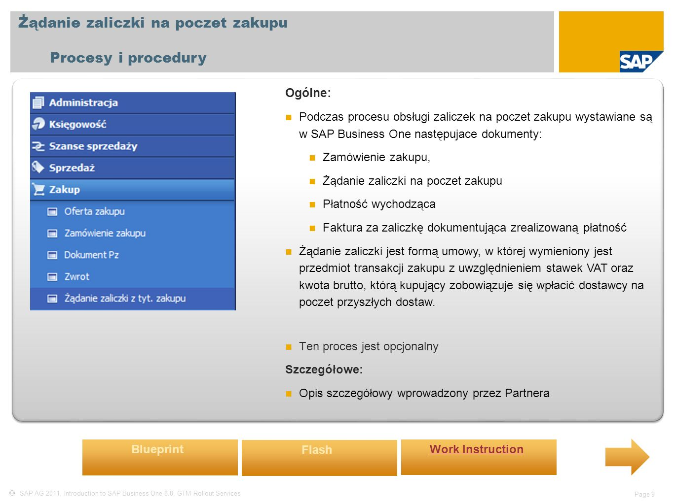  SAP AG 2011, Introduction to SAP Business One 8.8, GTM Rollout Services Page 9 Żądanie zaliczki na poczet zakupu Procesy i procedury Ogólne: Podczas procesu obsługi zaliczek na poczet zakupu wystawiane są w SAP Business One następujace dokumenty: Zamówienie zakupu, Żądanie zaliczki na poczet zakupu Płatność wychodząca Faktura za zaliczkę dokumentująca zrealizowaną płatność Żądanie zaliczki jest formą umowy, w której wymieniony jest przedmiot transakcji zakupu z uwzględnieniem stawek VAT oraz kwota brutto, którą kupujący zobowiązuje się wpłacić dostawcy na poczet przyszłych dostaw.