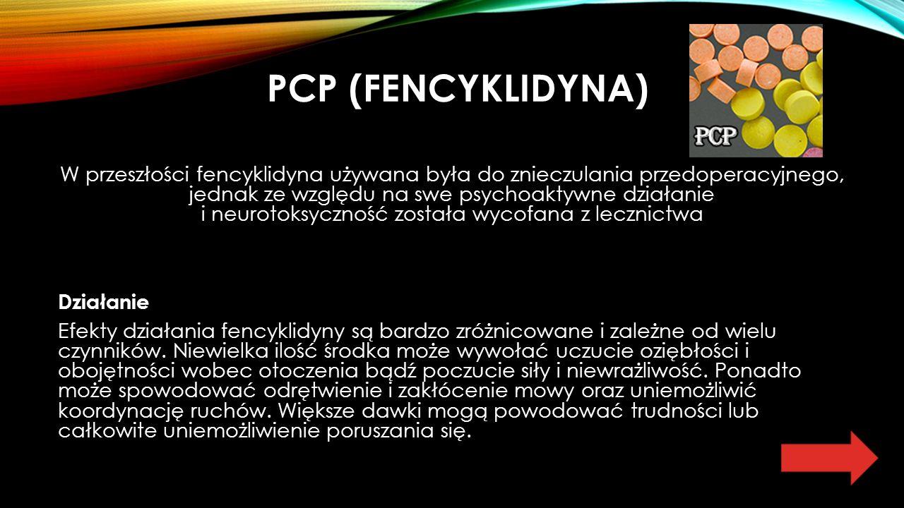 PCP (FENCYKLIDYNA) W przeszłości fencyklidyna używana była do znieczulania przedoperacyjnego, jednak ze względu na swe psychoaktywne działanie i neurotoksyczność została wycofana z lecznictwa Działanie Efekty działania fencyklidyny są bardzo zróżnicowane i zależne od wielu czynników.