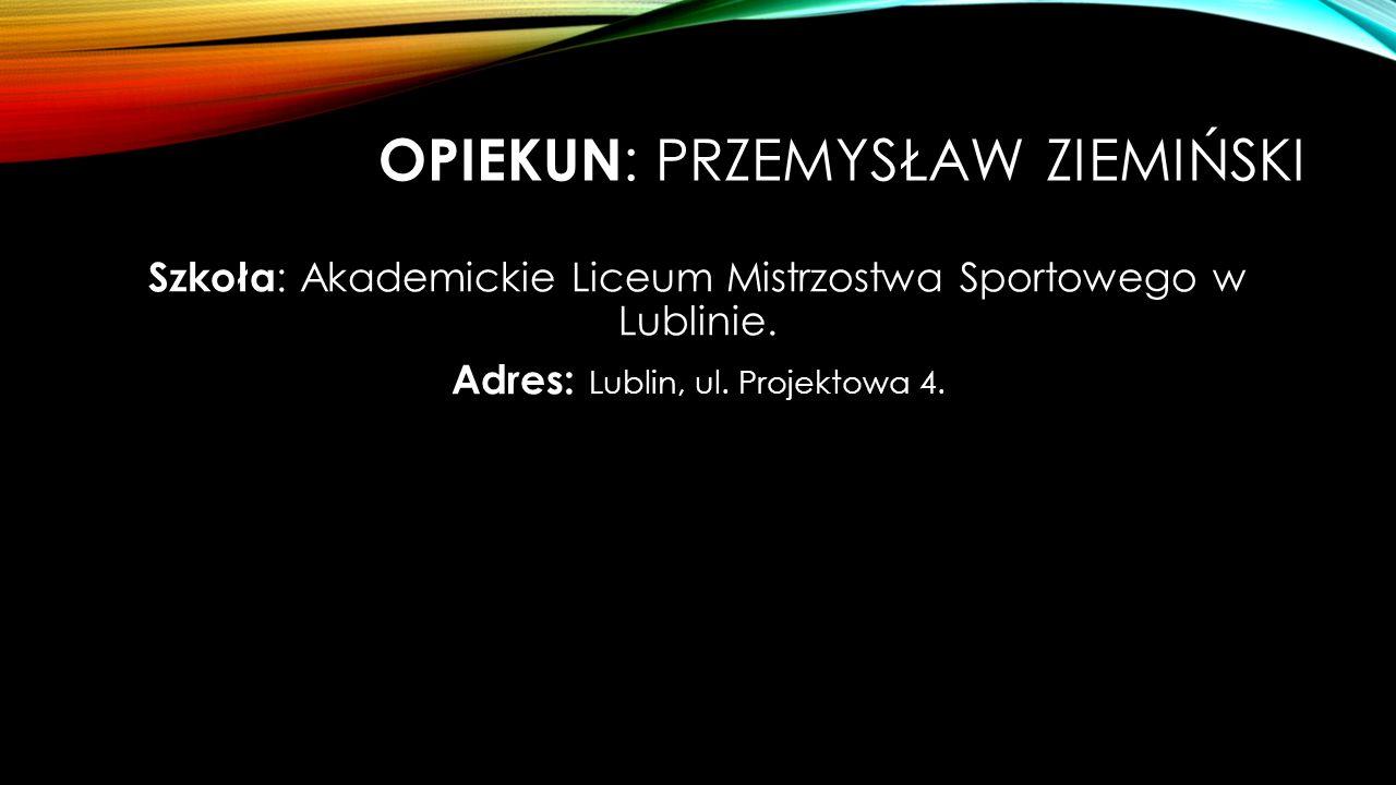 OPIEKUN : PRZEMYSŁAW ZIEMIŃSKI Szkoła : Akademickie Liceum Mistrzostwa Sportowego w Lublinie.