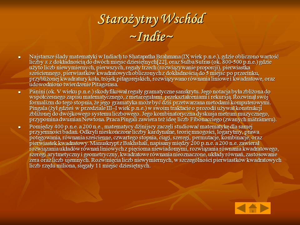 Starożytny Wschód ~Indie~ Najstarsze ślady matematyki w Indiach to Shatapatha Brahmana (IX wiek p.n.e.), gdzie obliczono wartość liczby π z dokładnośc