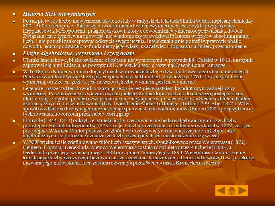 Historia liczb niewymiernych Historia liczb niewymiernych Po raz pierwszy liczby niewymierne użyte zostały w indyjskich tekstach Shulba Sutras, napisanych między 800 a 500 rokiem p.n.e..