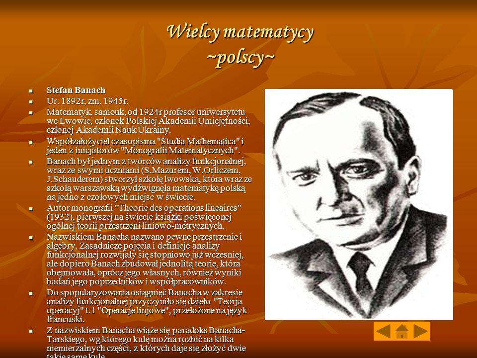 Wielcy matematycy ~polscy~ Stefan Banach Stefan Banach Ur. 1892r, zm. 1945r. Ur. 1892r, zm. 1945r. Matematyk, samouk, od 1924r profesor uniwersytetu w