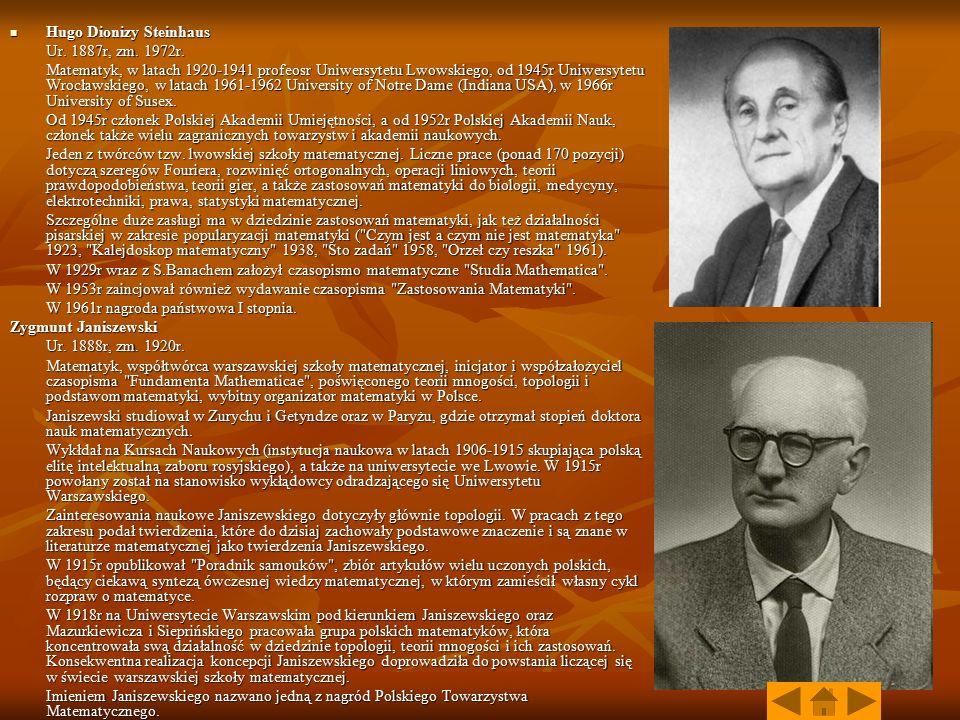 Hugo Dionizy Steinhaus Hugo Dionizy Steinhaus Ur. 1887r, zm. 1972r. Matematyk, w latach 1920-1941 profeosr Uniwersytetu Lwowskiego, od 1945r Uniwersyt