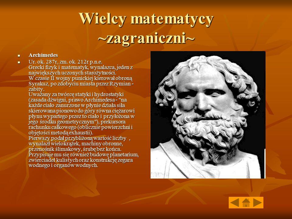 Wielcy matematycy ~zagraniczni~ Archimedes Archimedes Ur. ok. 287r, zm. ok. 212r p.n.e. Grecki fizyk i matematyk, wynalazca, jeden z największych uczo