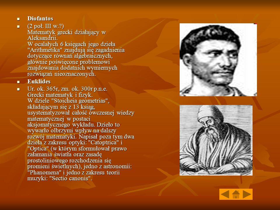 Diofantos Diofantos (2 poł. III w.?) Matematyk grecki działający w Aleksandrii. W ocalałych 6 księgach jego dzieła