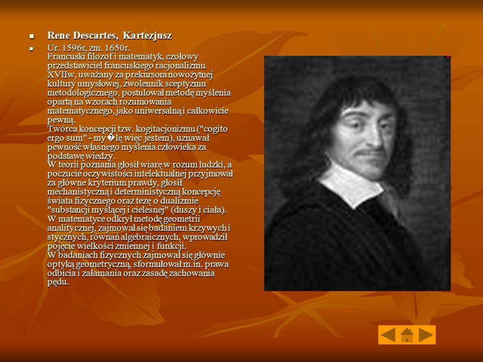 Rene Descartes, Kartezjusz Rene Descartes, Kartezjusz Ur. 1596r, zm. 1650r. Francuski filozof i matematyk, czołowy przedstawiciel francuskiego racjona
