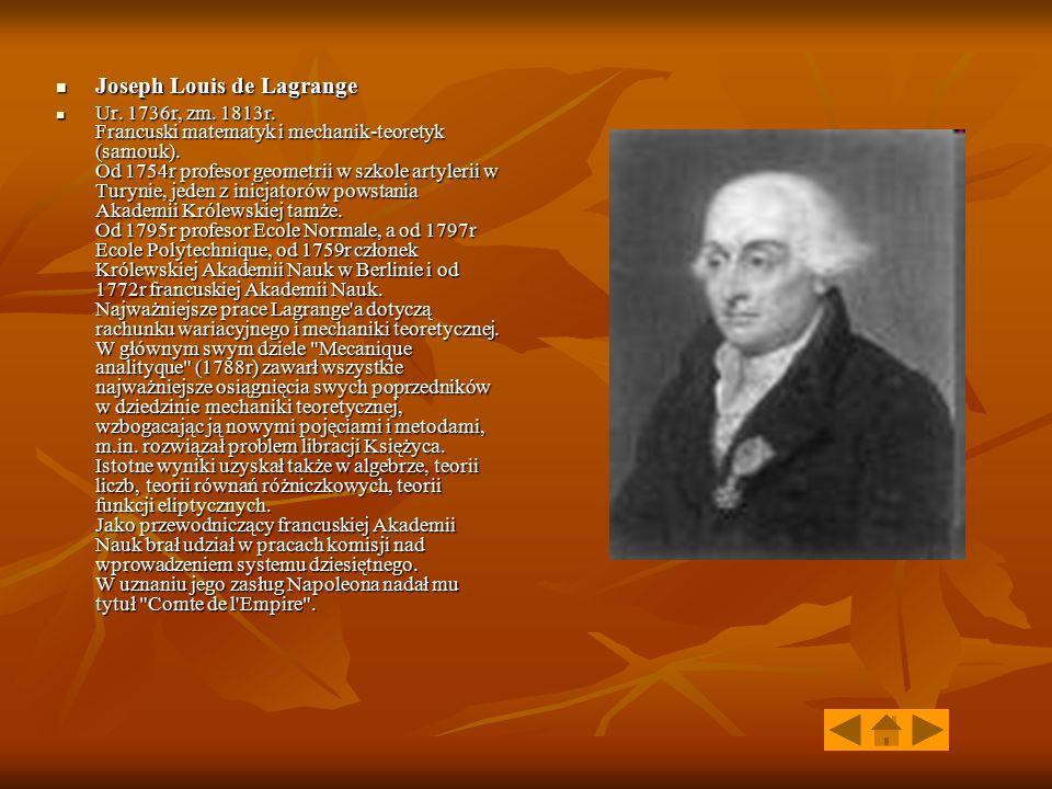 Joseph Louis de Lagrange Joseph Louis de Lagrange Ur. 1736r, zm. 1813r. Francuski matematyk i mechanik-teoretyk (samouk). Od 1754r profesor geometrii