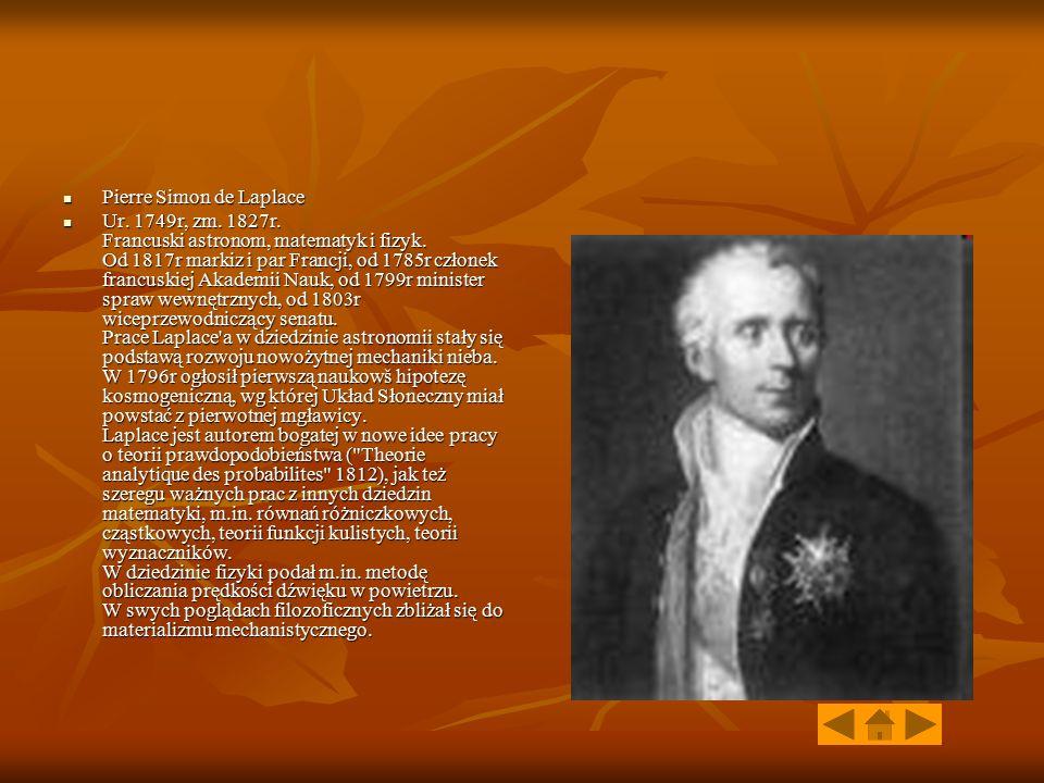 Pierre Simon de Laplace Pierre Simon de Laplace Ur. 1749r, zm. 1827r. Francuski astronom, matematyk i fizyk. Od 1817r markiz i par Francji, od 1785r c