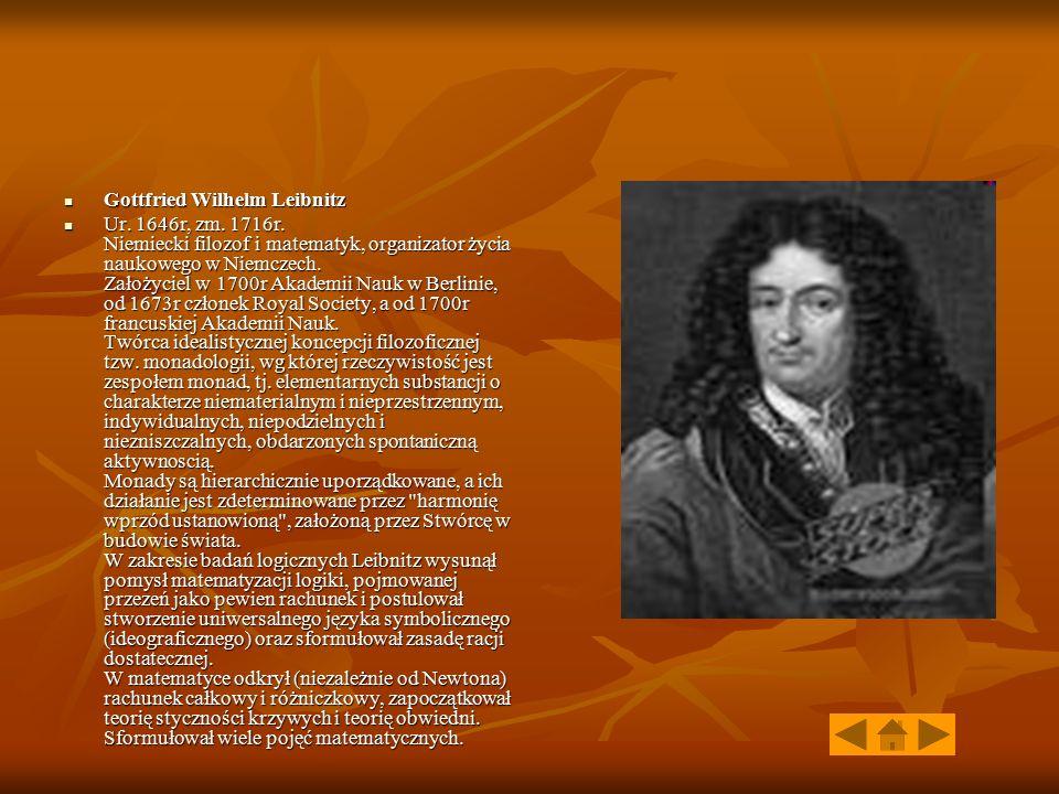 Gottfried Wilhelm Leibnitz Gottfried Wilhelm Leibnitz Ur. 1646r, zm. 1716r. Niemiecki filozof i matematyk, organizator życia naukowego w Niemczech. Za