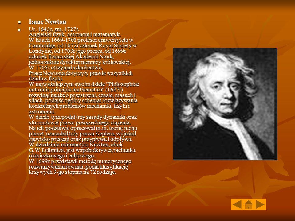 Isaac Newton Isaac Newton Ur. 1643r, zm. 1727r. Angielski fizyk, astronom i matematyk. W latach 1669-1701 profesor uniwersytetu w Cambridge, od 1672r