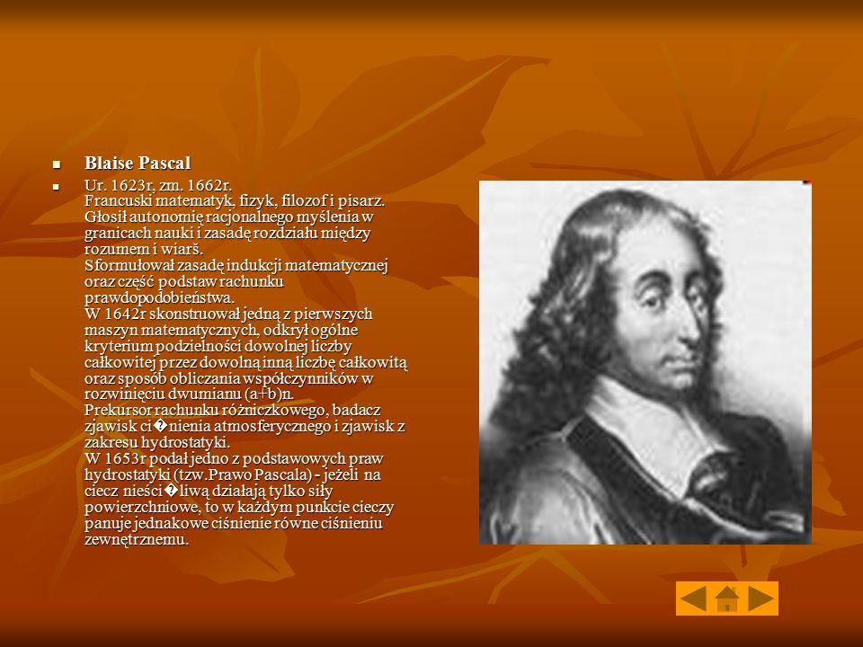 Blaise Pascal Blaise Pascal Ur. 1623r, zm. 1662r. Francuski matematyk, fizyk, filozof i pisarz. Głosił autonomię racjonalnego myślenia w granicach nau