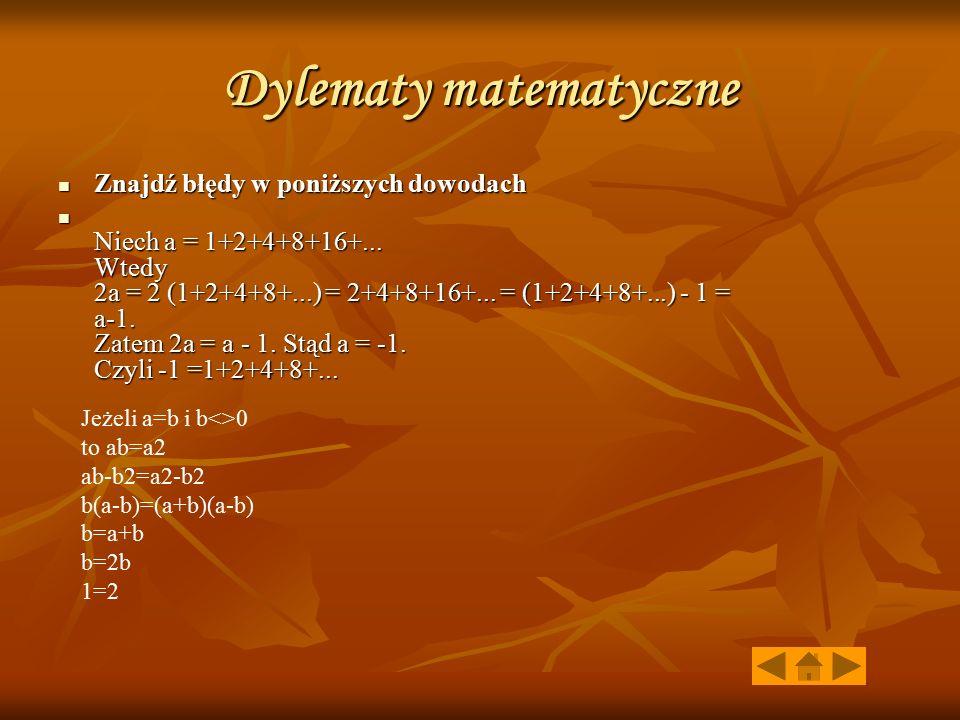 Dylematy matematyczne Znajdź błędy w poniższych dowodach Znajdź błędy w poniższych dowodach Niech a = 1+2+4+8+16+... Wtedy 2a = 2 (1+2+4+8+...) = 2+4+