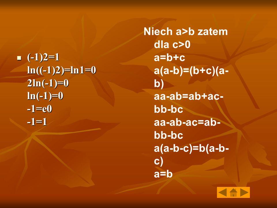 (-1)2=1 ln((-1)2)=ln1=0 2ln(-1)=0 ln(-1)=0 -1=e0 -1=1 (-1)2=1 ln((-1)2)=ln1=0 2ln(-1)=0 ln(-1)=0 -1=e0 -1=1 Niech a>b zatem dla c>0 a=b+c a(a-b)=(b+c)(a- b) aa-ab=ab+ac- bb-bc aa-ab-ac=ab- bb-bc a(a-b-c)=b(a-b- c) a=b