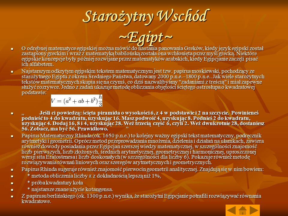 Starożytny Wschód ~Egipt~ O odrębnej matematyce egipskiej można mówić do nastania panowania Greków, kiedy język egipski został zastąpiony greckim i wraz z matematyką babilońską została ona wchłonięta przez myśl grecką.