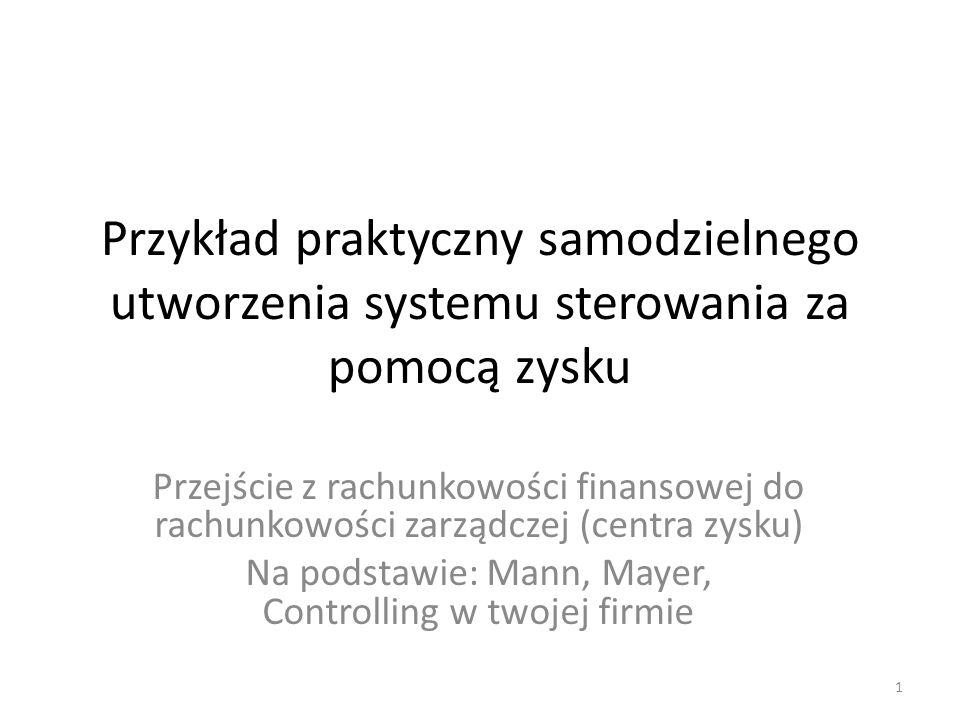 Przykład praktyczny samodzielnego utworzenia systemu sterowania za pomocą zysku Przejście z rachunkowości finansowej do rachunkowości zarządczej (centra zysku) Na podstawie: Mann, Mayer, Controlling w twojej firmie 1