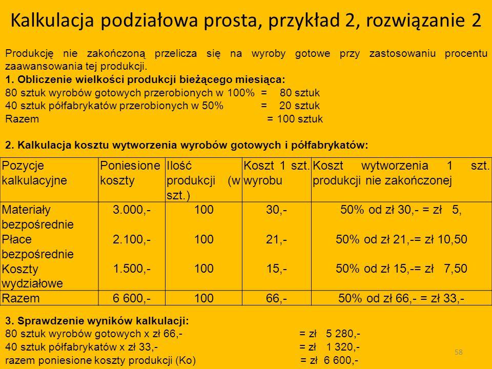 Kalkulacja podziałowa prosta, przykład 2, rozwiązanie 2 58 Pozycje kalkulacyjne Poniesione koszty Ilość produkcji (w szt.) Koszt 1 szt.