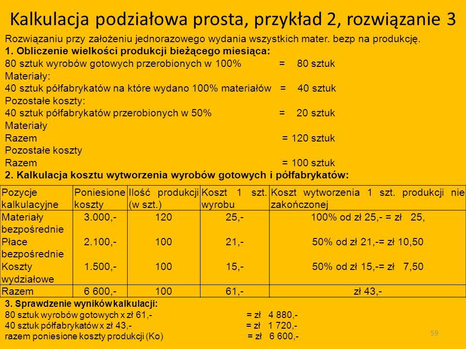 Kalkulacja podziałowa prosta, przykład 2, rozwiązanie 3 59 Pozycje kalkulacyjne Poniesione koszty Ilość produkcji (w szt.) Koszt 1 szt.