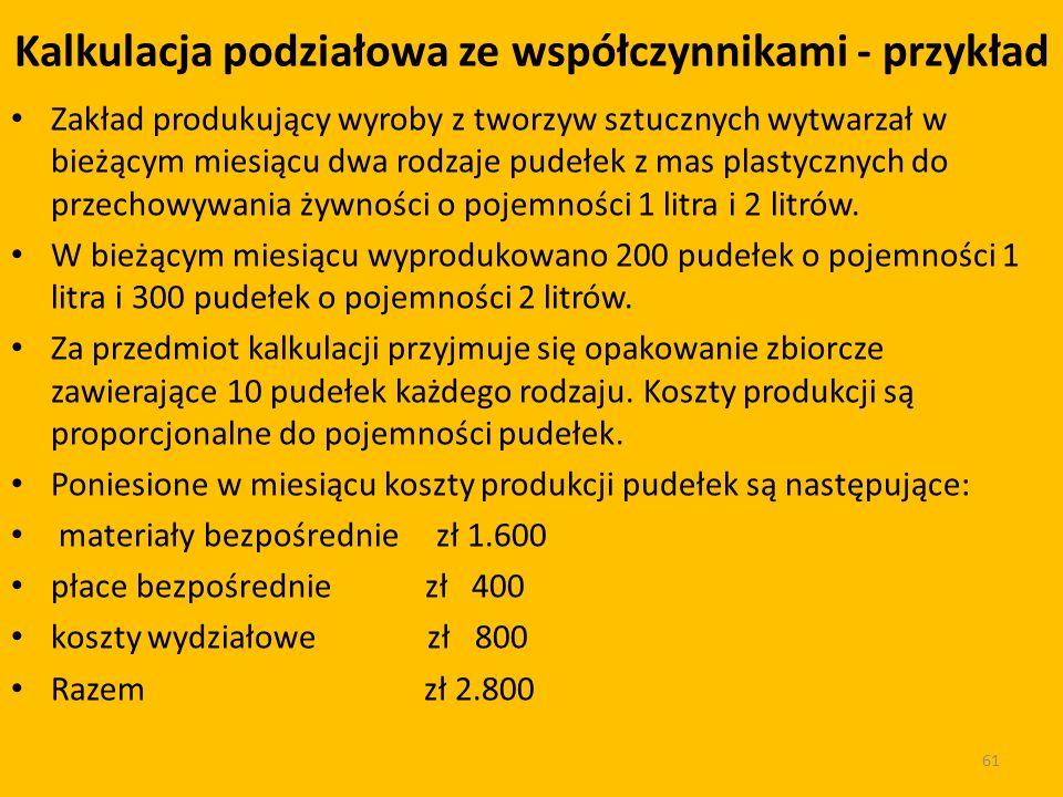 Kalkulacja podziałowa ze współczynnikami - przykład Zakład produkujący wyroby z tworzyw sztucznych wytwarzał w bieżącym miesiącu dwa rodzaje pudełek z mas plastycznych do przechowywania żywności o pojemności 1 litra i 2 litrów.