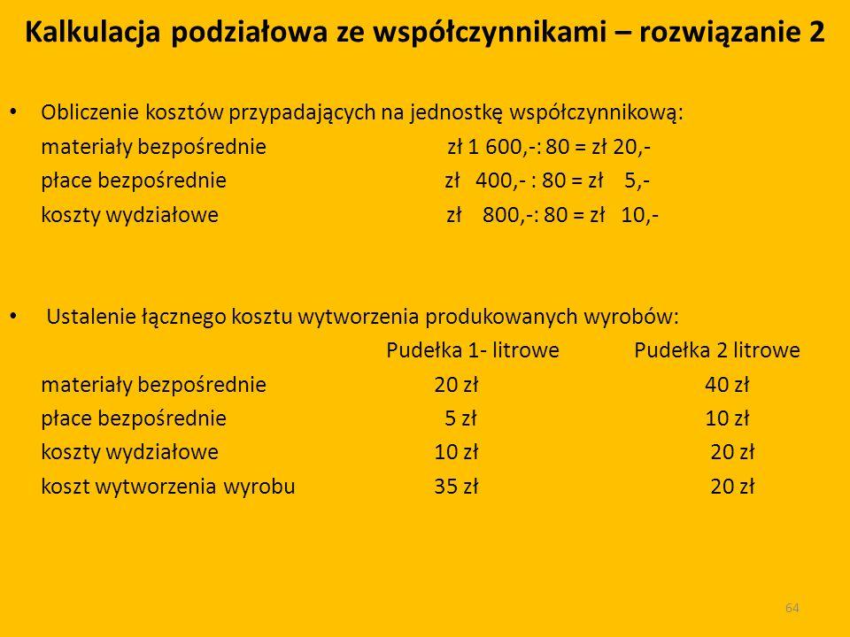 Obliczenie kosztów przypadających na jednostkę współczynnikową: materiały bezpośrednie zł 1 600,-: 80 = zł 20,- płace bezpośrednie zł 400,- : 80 = zł 5,- koszty wydziałowe zł 800,-: 80 = zł 10,- Ustalenie łącznego kosztu wytworzenia produkowanych wyrobów: Pudełka 1- litrowe Pudełka 2 litrowe materiały bezpośrednie 20 zł 40 zł płace bezpośrednie 5 zł 10 zł koszty wydziałowe 10 zł 20 zł koszt wytworzenia wyrobu35 zł 20 zł 64 Kalkulacja podziałowa ze współczynnikami – rozwiązanie 2