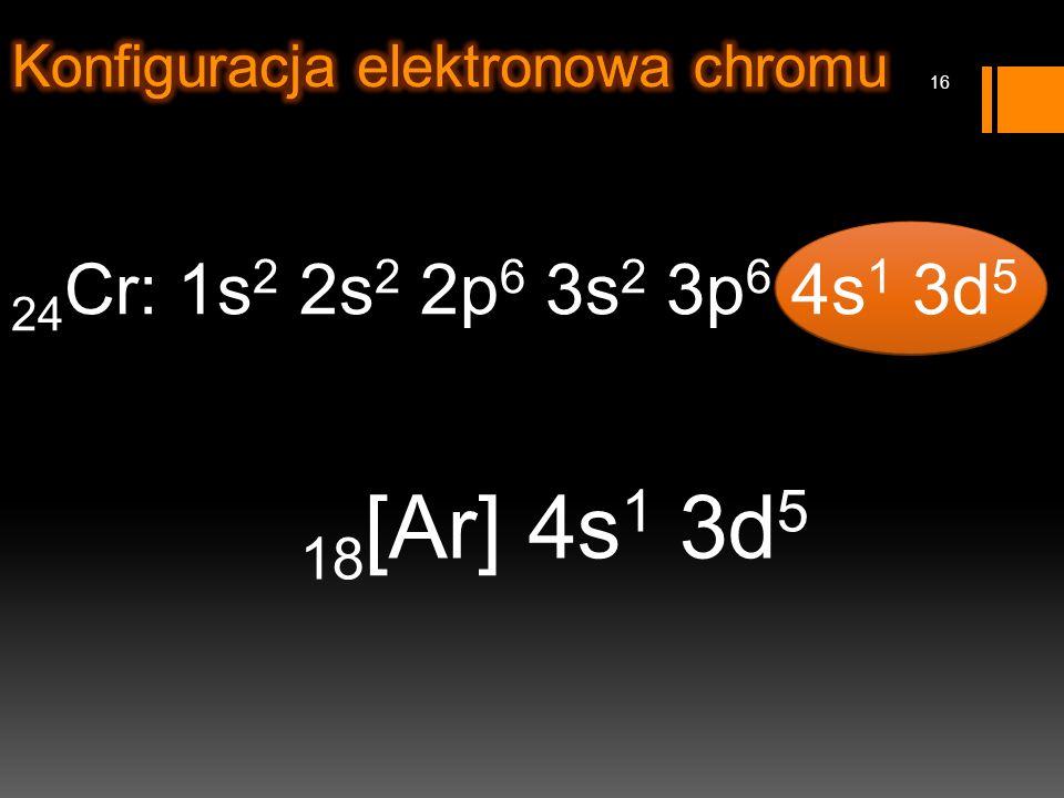 24 Cr: 1s 2 2s 2 2p 6 3s 2 3p 6 4s 1 3d 5 18 [Ar] 4s 1 3d 5 16