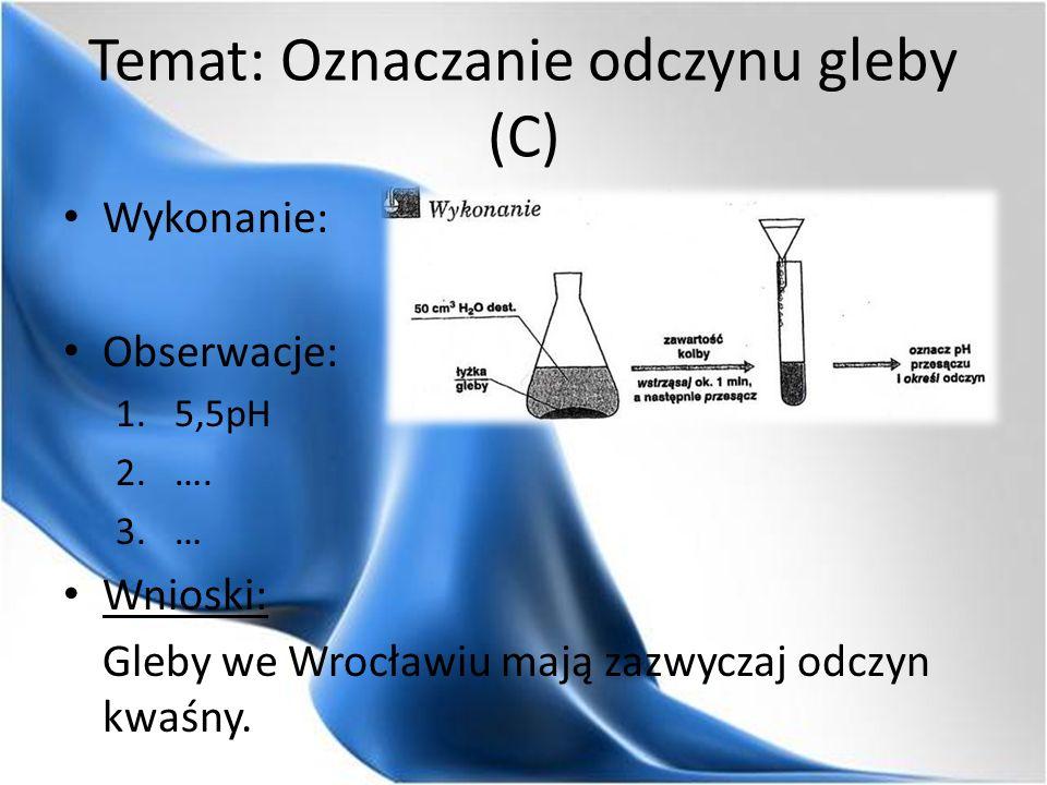Temat: Oznaczanie odczynu gleby (C) Wykonanie: Obserwacje: 1.5,5pH 2.…. 3.… Wnioski: Gleby we Wrocławiu mają zazwyczaj odczyn kwaśny.