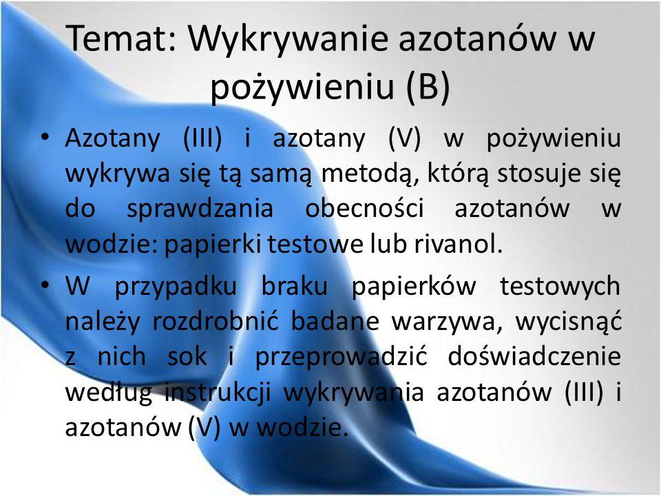 Temat: Wykrywanie azotanów w pożywieniu (B) Azotany (III) i azotany (V) w pożywieniu wykrywa się tą samą metodą, którą stosuje się do sprawdzania obecności azotanów w wodzie: papierki testowe lub rivanol.
