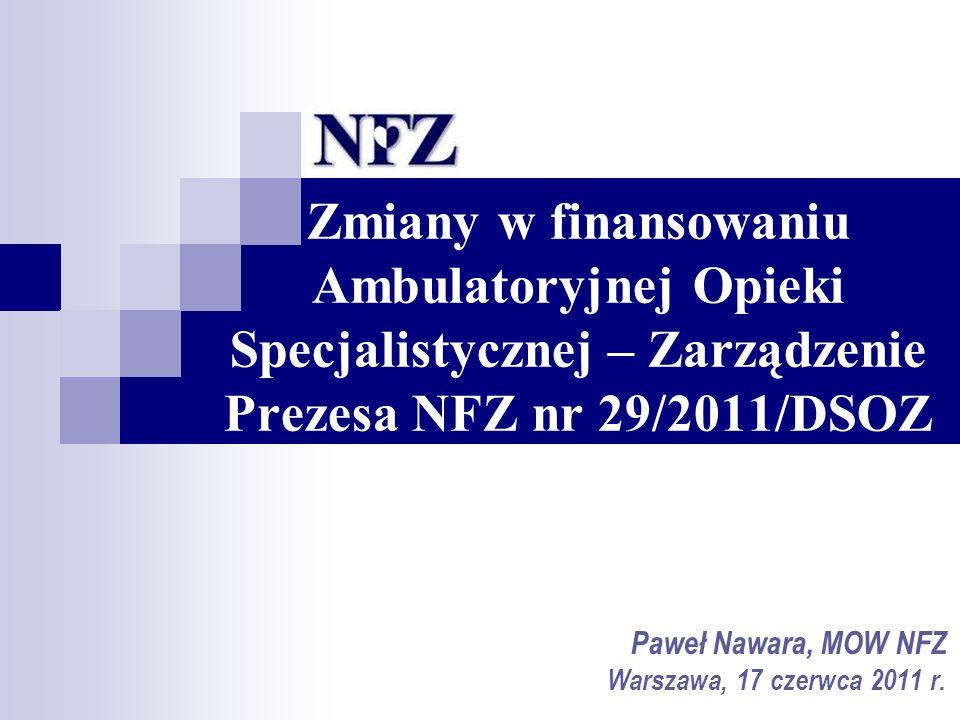 Zmiany w finansowaniu Ambulatoryjnej Opieki Specjalistycznej – Zarządzenie Prezesa NFZ nr 29/2011/DSOZ Paweł Nawara, MOW NFZ Warszawa, 17 czerwca 2011 r.