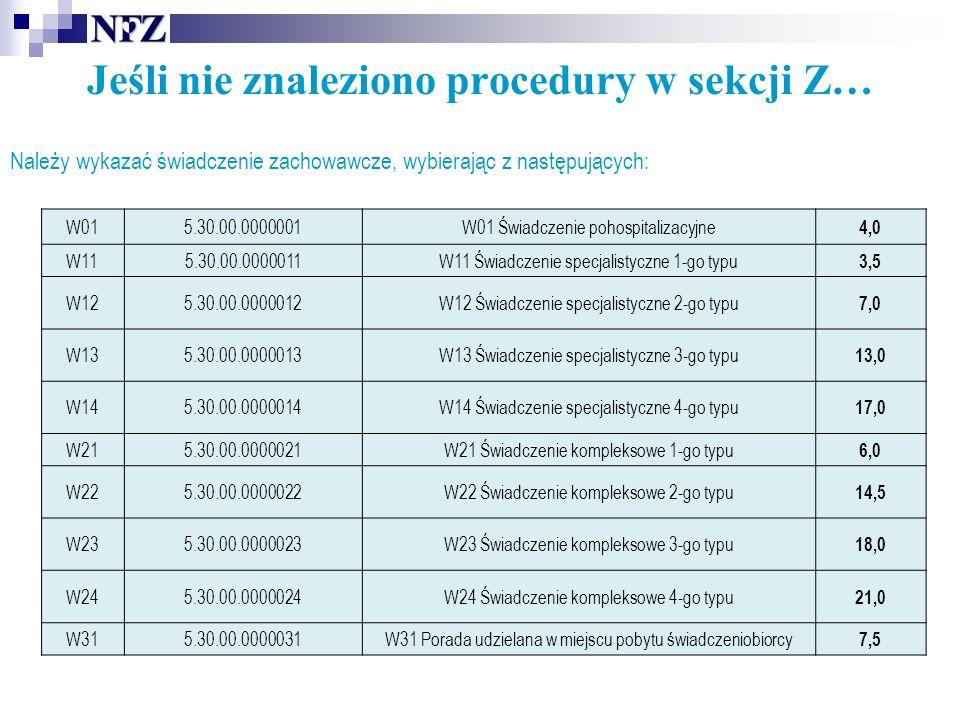 Jeśli nie znaleziono procedury w sekcji Z… Należy wykazać świadczenie zachowawcze, wybierając z następujących: W015.30.00.0000001W01 Świadczenie pohospitalizacyjne 4,0 W115.30.00.0000011W11 Świadczenie specjalistyczne 1-go typu 3,5 W125.30.00.0000012W12 Świadczenie specjalistyczne 2-go typu 7,0 W135.30.00.0000013W13 Świadczenie specjalistyczne 3-go typu 13,0 W145.30.00.0000014W14 Świadczenie specjalistyczne 4-go typu 17,0 W215.30.00.0000021W21 Świadczenie kompleksowe 1-go typu 6,0 W225.30.00.0000022W22 Świadczenie kompleksowe 2-go typu 14,5 W235.30.00.0000023W23 Świadczenie kompleksowe 3-go typu 18,0 W245.30.00.0000024W24 Świadczenie kompleksowe 4-go typu 21,0 W315.30.00.0000031W31 Porada udzielana w miejscu pobytu świadczeniobiorcy 7,5