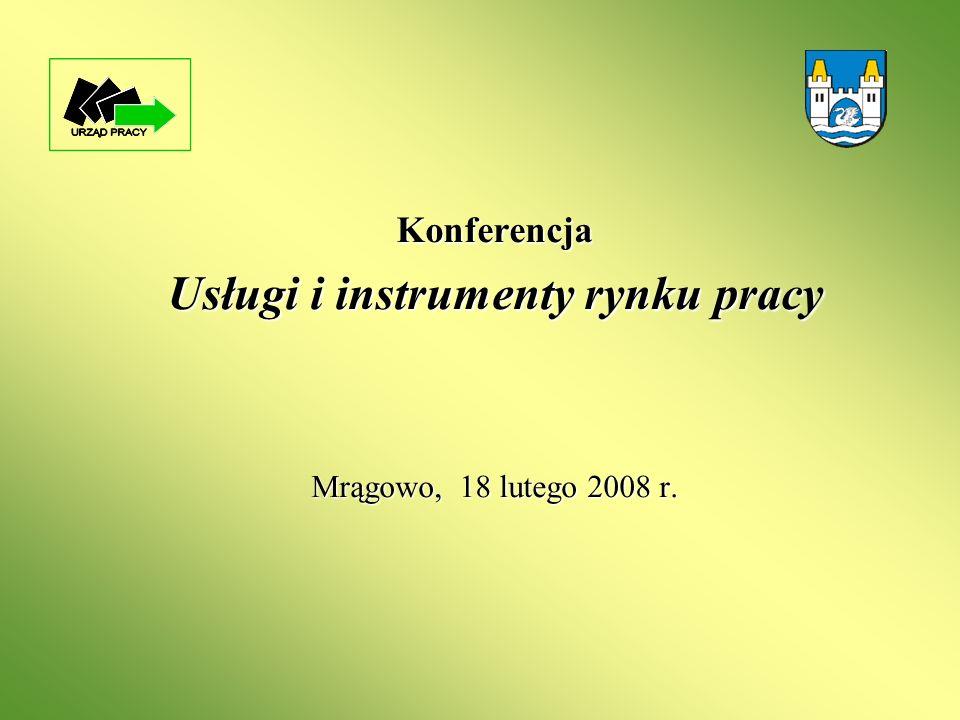 Konferencja Usługi i instrumenty rynku pracy Mrągowo, 18 lutego 2008 r.