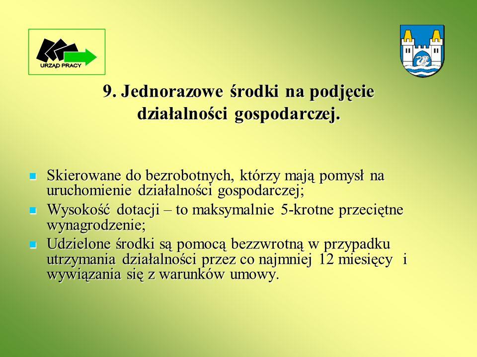 9. Jednorazowe środki na podjęcie działalności gospodarczej. Skierowane do bezrobotnych, którzy mają pomysł na uruchomienie działalności gospodarczej;