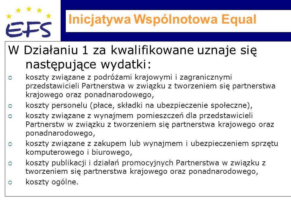 Inicjatywa Wspólnotowa Equal W Działaniu 1 za kwalifikowane uznaje się następujące wydatki:  koszty związane z podróżami krajowymi i zagranicznymi przedstawicieli Partnerstwa w związku z tworzeniem się partnerstwa krajowego oraz ponadnarodowego,  koszty personelu (płace, składki na ubezpieczenie społeczne),  koszty związane z wynajmem pomieszczeń dla przedstawicieli Partnerstw w związku z tworzeniem się partnerstwa krajowego oraz ponadnarodowego,  koszty związane z zakupem lub wynajmem i ubezpieczeniem sprzętu komputerowego i biurowego,  koszty publikacji i działań promocyjnych Partnerstwa w związku z tworzeniem się partnerstwa krajowego oraz ponadnarodowego,  koszty ogólne.
