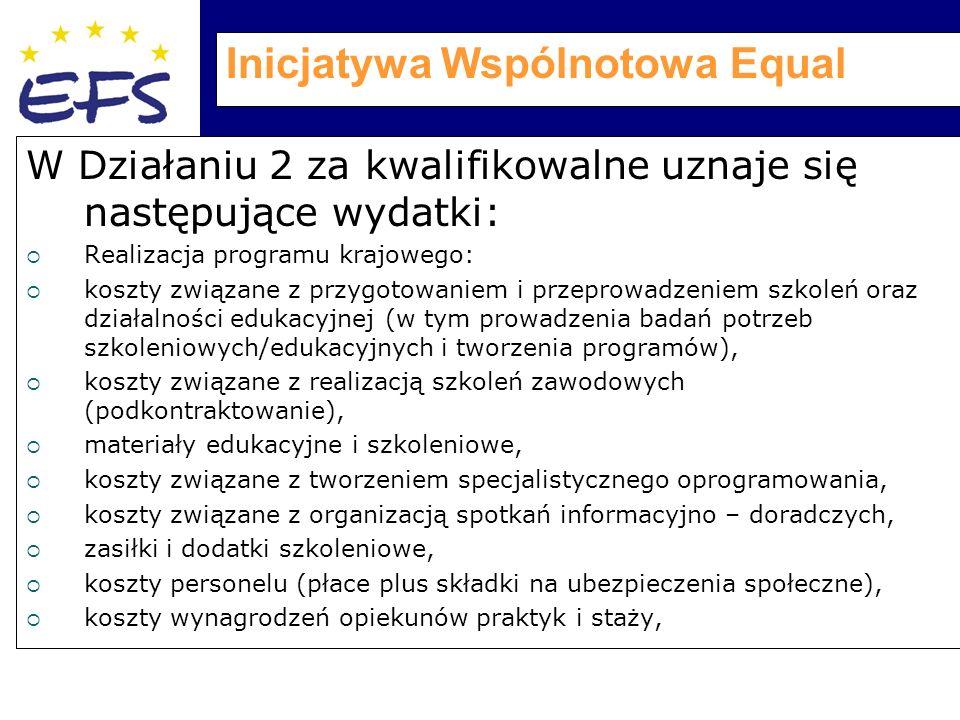 Inicjatywa Wspólnotowa Equal W Działaniu 2 za kwalifikowalne uznaje się następujące wydatki:  Realizacja programu krajowego:  koszty związane z przygotowaniem i przeprowadzeniem szkoleń oraz działalności edukacyjnej (w tym prowadzenia badań potrzeb szkoleniowych/edukacyjnych i tworzenia programów),  koszty związane z realizacją szkoleń zawodowych (podkontraktowanie),  materiały edukacyjne i szkoleniowe,  koszty związane z tworzeniem specjalistycznego oprogramowania,  koszty związane z organizacją spotkań informacyjno – doradczych,  zasiłki i dodatki szkoleniowe,  koszty personelu (płace plus składki na ubezpieczenia społeczne),  koszty wynagrodzeń opiekunów praktyk i staży,
